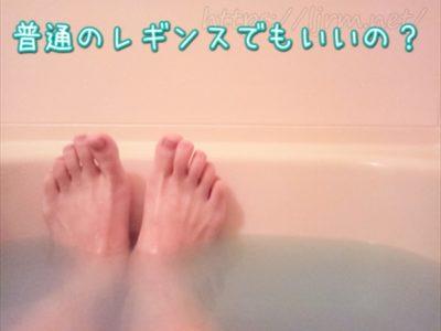 レギンス入浴は普通のレギンスでもいいのか